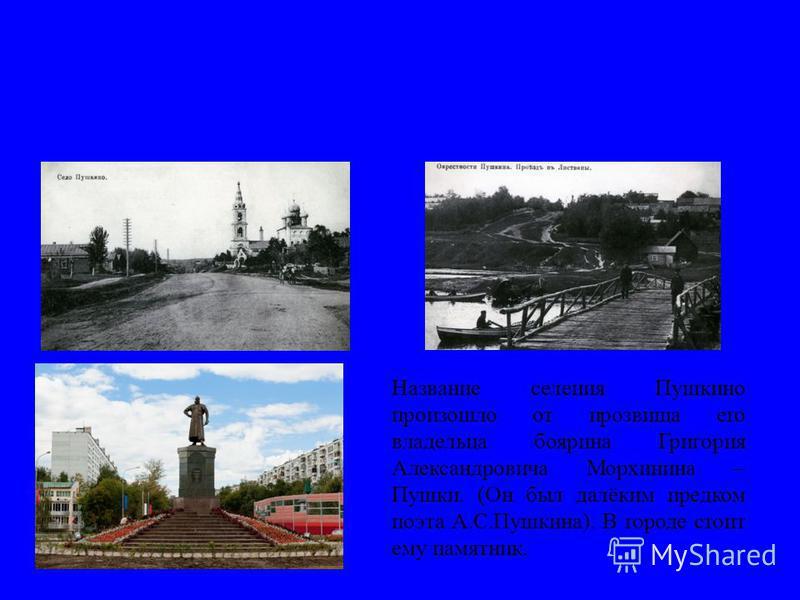 Название селения Пушкино произошло от прозвища его владельца боярина Григория Александровича Морхинина – Пушки. (Он был далёким предком поэта А.С.Пушкина). В городе стоит ему памятник.