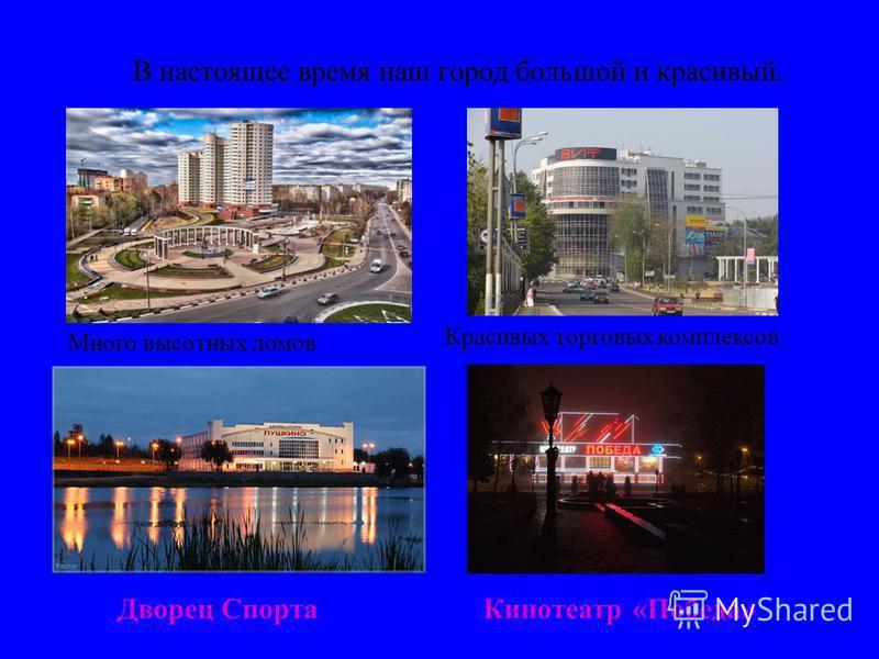 Современный город В настоящее время наш город большой и красивый. Много высотных домов Красивых торговых комплексов Дворец Спорта Кинотеатр «Победа»
