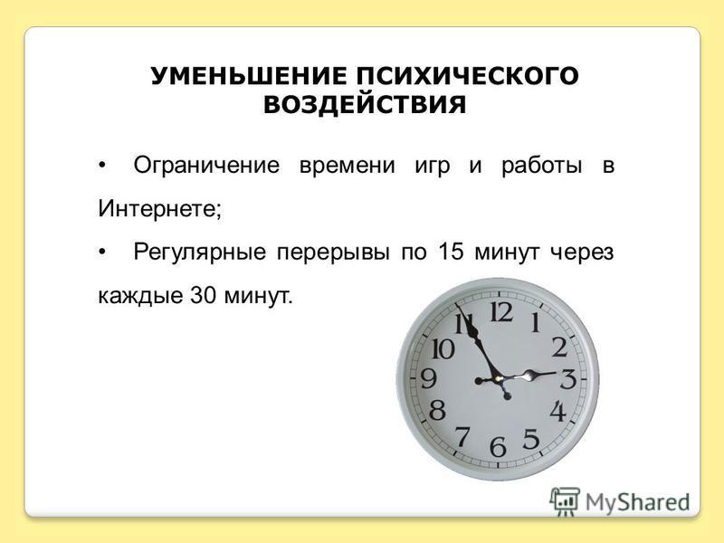 УМЕНЬШЕНИЕ ПСИХИЧЕСКОГО ВОЗДЕЙСТВИЯ Ограничение времени игр и работы в Интернете; Регулярные перерывы по 15 минут через каждые 30 минут.