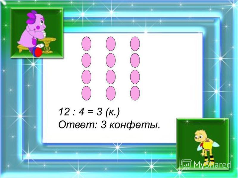 12 : 4 = 3 (к.) Ответ: 3 конфеты.