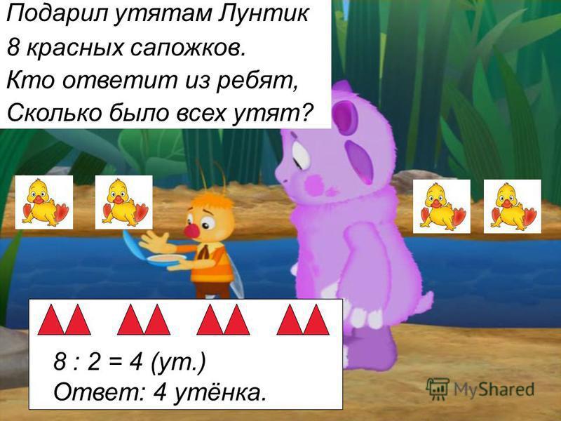 Подарил утятам Лунтик 8 красных сапожков. Кто ответит из ребят, Сколько было всех утят? 8 : 2 = 4 (ут.) Ответ: 4 утёнка.