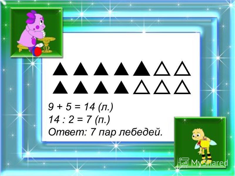 9 + 5 = 14 (л.) 14 : 2 = 7 (п.) Ответ: 7 пар лебедей.