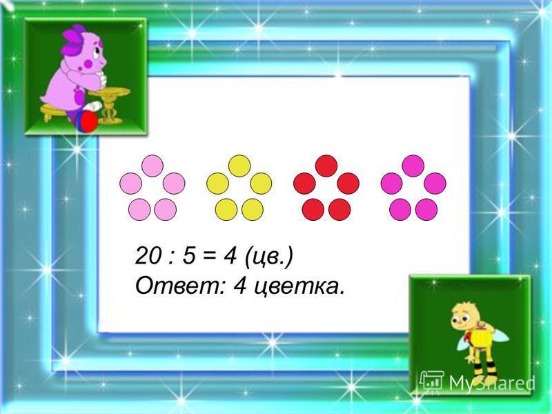 20 : 5 = 4 (цв.) Ответ: 4 цветка.