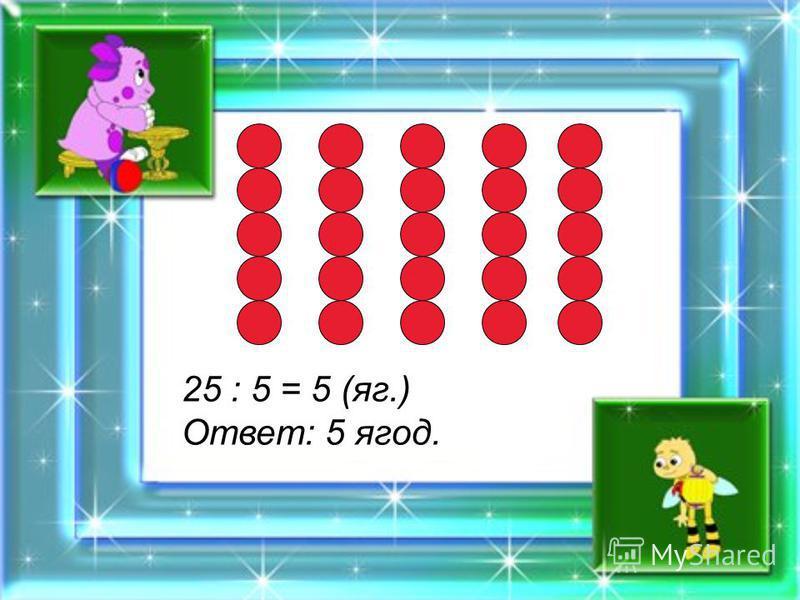 25 : 5 = 5 (яг.) Ответ: 5 ягод.
