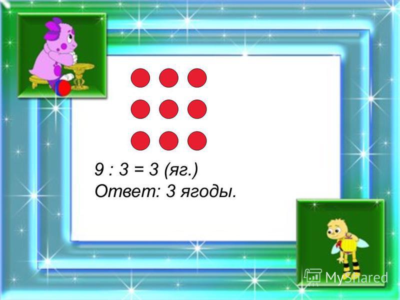 9 : 3 = 3 (яг.) Ответ: 3 ягоды.