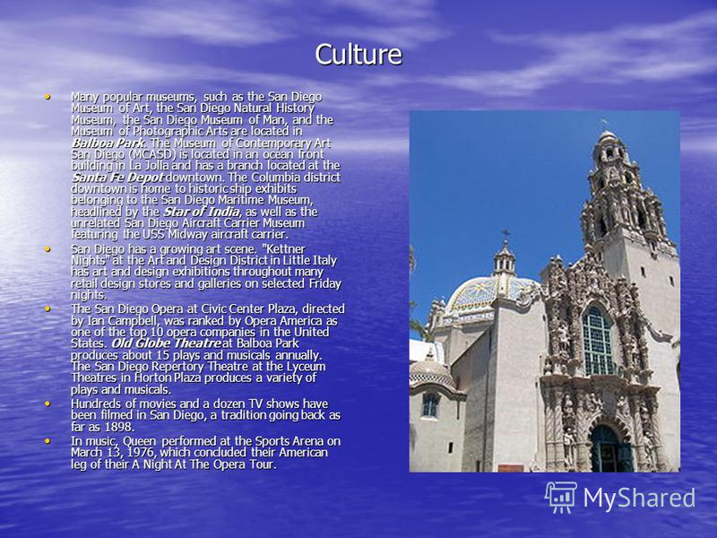 Culture Many popular museums, such as the San Diego Museum of Art, the San Diego Natural History Museum, the San Diego Museum of Man, and the Museum of Photographic Arts are located in Balboa Park. The Museum of Contemporary Art San Diego (MCASD) is