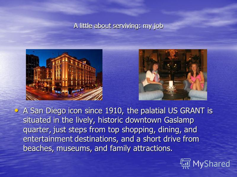 A little about serviving: my job A San Diego icon since 1910, the palatial US GRANT is situated in the lively, historic downtown Gaslamp quarter, just steps from top shopping, dining, and entertainment destinations, and a short drive from beaches, mu