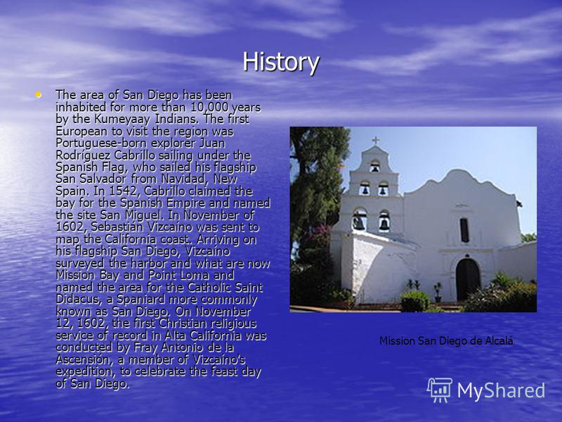 History The area of San Diego has been inhabited for more than 10,000 years by the Kumeyaay Indians. The first European to visit the region was Portuguese-born explorer Juan Rodríguez Cabrillo sailing under the Spanish Flag, who sailed his flagship S