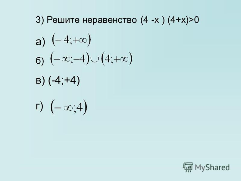 3) Решите неравенство (4 -х ) (4+х)>0 а) б) в) (-4;+4) г)