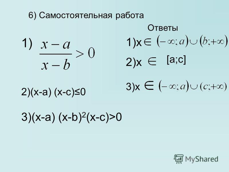 6) Самостоятельная работа 1) 2)(x-a) (х-с)0 3)(х-а) (х-b) 2 (x-c)>0 1)x 2)x 3)x [a;c] Ответы