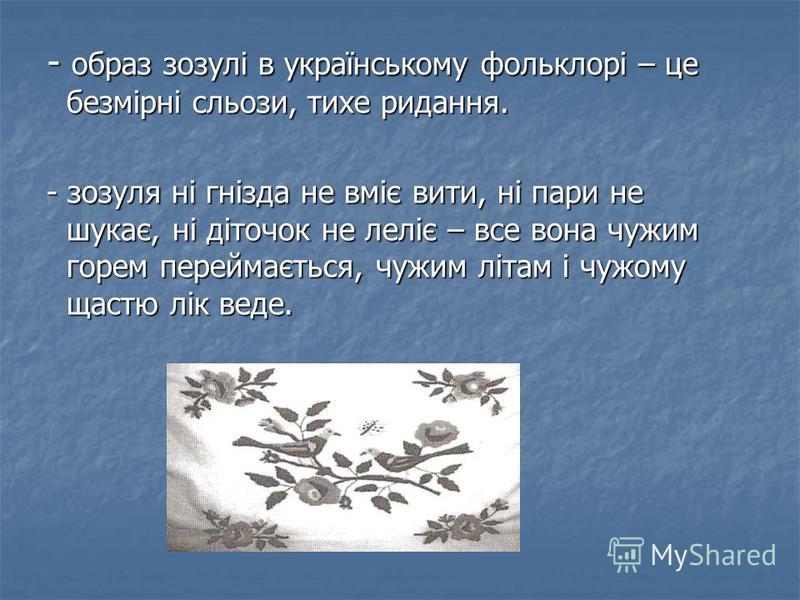 - образ зозулі в українському фольклорі – це безмірні сльози, тихе ридання. - образ зозулі в українському фольклорі – це безмірні сльози, тихе ридання. - зозуля ні гнізда не вміє вити, ні пари не шукає, ні діточок не леліє – все вона чужим горем пере