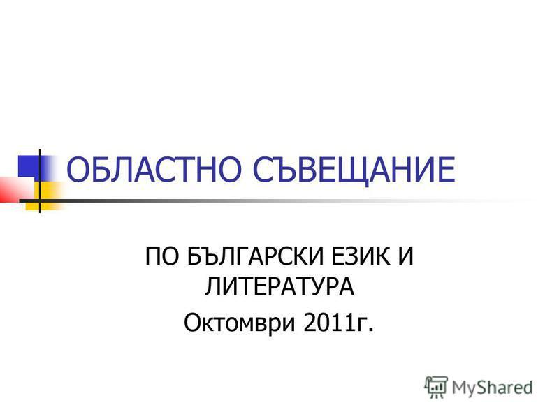 ОБЛАСТНО СЪВЕЩАНИЕ ПО БЪЛГАРСКИ ЕЗИК И ЛИТЕРАТУРА Октомври 2011г.