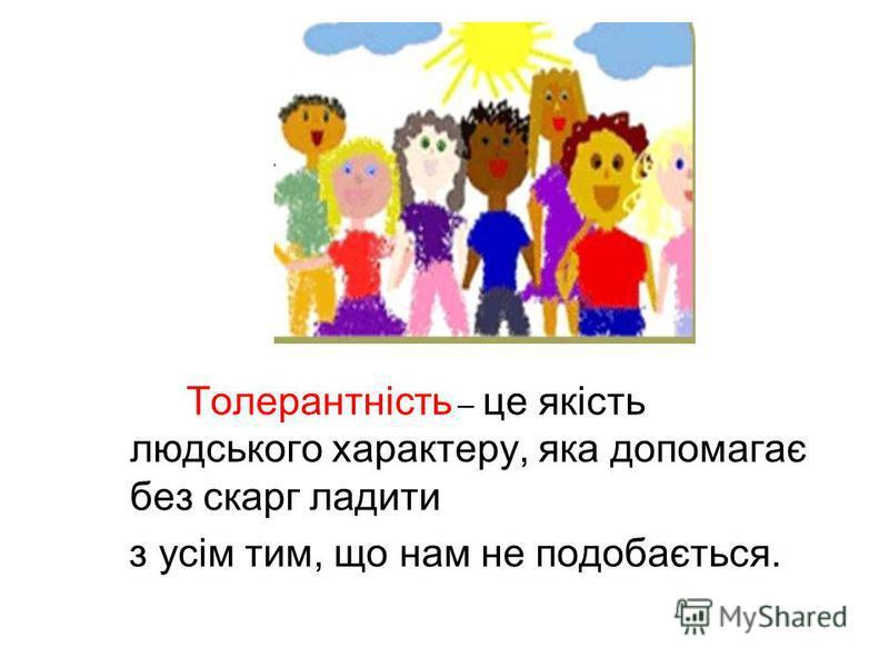 Толерантність – це якість людського характеру, яка допомагає без скарг ладити з усім тим, що нам не подобається.