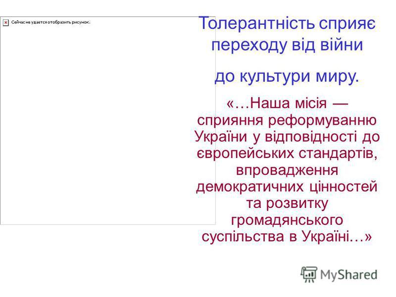Толерантність сприяє переходу від війни до культури миру. «…Наша місія сприяння реформуванню України у відповідності до європейських стандартів, впровадження демократичних цінностей та розвитку громадянського суспільства в Україні…»