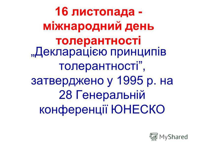 16 листопада - міжнародний день толерантності Декларацією принципів толерантності, затверджено у 1995 р. на 28 Генеральній конференції ЮНЕСКО