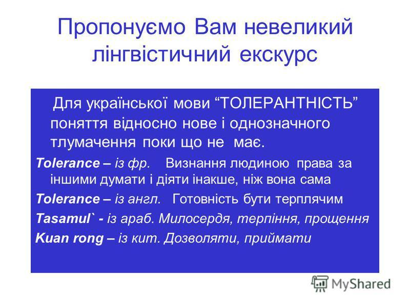Пропонуємо Вам невеликий лінгвістичний екскурс Для української мови ТОЛЕРАНТНІСТЬ поняття відносно нове і однозначного тлумачення поки що не має. Tolerance – із фр. Визнання людиною права за іншими думати і діяти інакше, ніж вона сама Tolerance – із