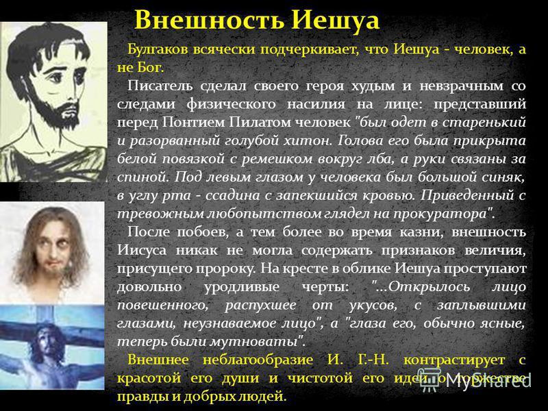 Булгаков всячески подчеркивает, что Иешуа - человек, а не Бог. Писатель сделал своего героя худым и невзрачным со следами физического насилия на лице: представший перед Понтием Пилатом человек