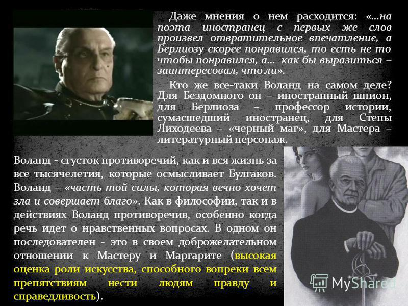 Воланд - сгусток противоречий, как и вся жизнь за все тысячелетия, которые осмысливает Булгаков. Воланд – «часть той силы, которая вечно хочет зла и совершает благо». Как в философии, так и в действиях Воланд противоречив, особенно когда речь идет о