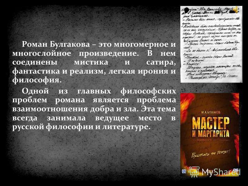 Роман Булгакова – это многомерное и многослойное произведение. В нем соединены мистика и сатира, фантастика и реализм, легкая ирония и философия. Одной из главных философских проблем романа является проблема взаимоотношения добра и зла. Эта тема всег