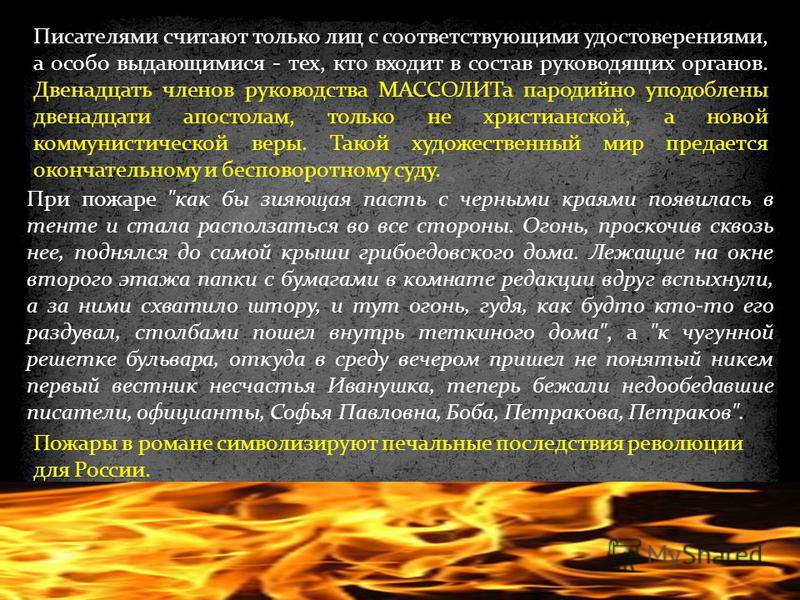 Пожары в романе символизируют печальные последствия революции для России. Писателями считают только лиц с соответствующими удостоверениями, а особо выдающимися - тех, кто входит в состав руководящих органов. Двенадцать членов руководства МАССОЛИТа па