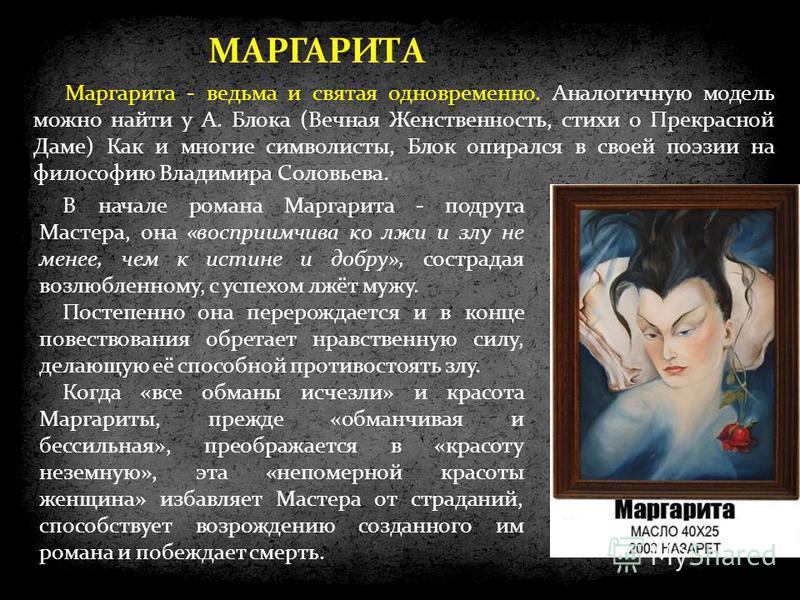 МАРГАРИТА Маргарита - ведьма и святая одновременно. Аналогичную модель можно найти у А. Блока (Вечная Женственность, стихи о Прекрасной Даме) Как и многие символисты, Блок опирался в своей поэзии на философию Владимира Соловьева. В начале романа Марг