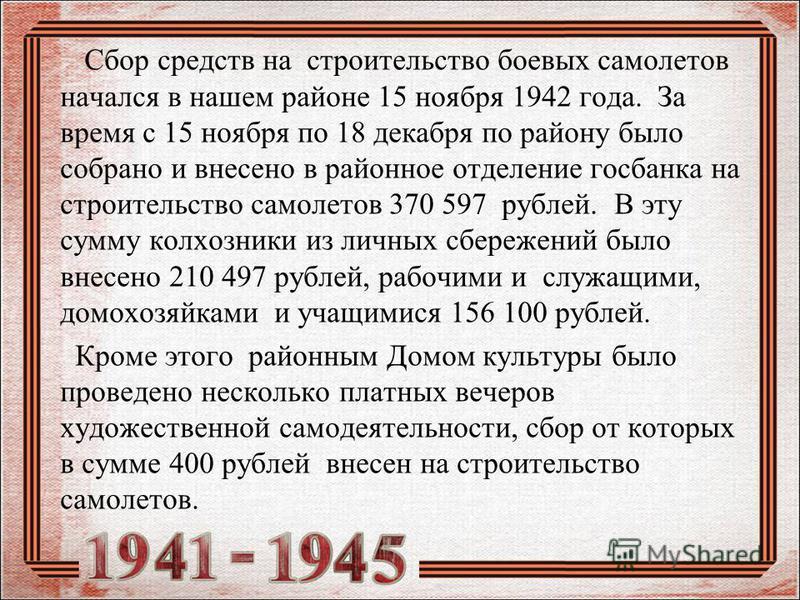 Сбор средств на строительство боевых самолетов начался в нашем районе 15 ноября 1942 года. За время с 15 ноября по 18 декабря по району было собрано и внесено в районное отделение госбанка на строительство самолетов 370 597 рублей. В эту сумму колхоз