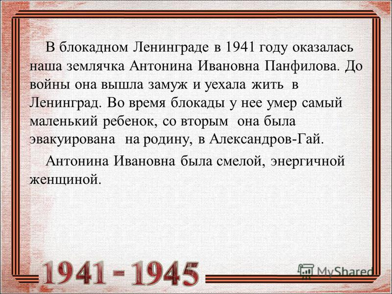 В блокадном Ленинграде в 1941 году оказалась наша землячка Антонина Ивановна Панфилова. До войны она вышла замуж и уехала жить в Ленинград. Во время блокады у нее умер самый маленький ребенок, со вторым она была эвакуирована на родину, в Александров-