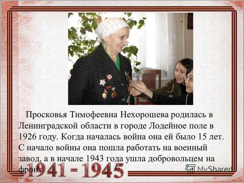 Просковья Тимофеевна Нехорошева родилась в Ленинградской области в городе Лодейное поле в 1926 году. Когда началась война она ей было 15 лет. С начало войны она пошла работать на военный завод, а в начале 1943 года ушла добровольцем на фронт.