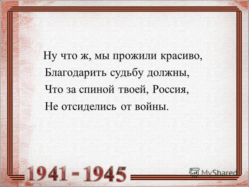 Ну что ж, мы прожили красиво, Благодарить судьбу должны, Что за спиной твоей, Россия, Не отсиделись от войны.