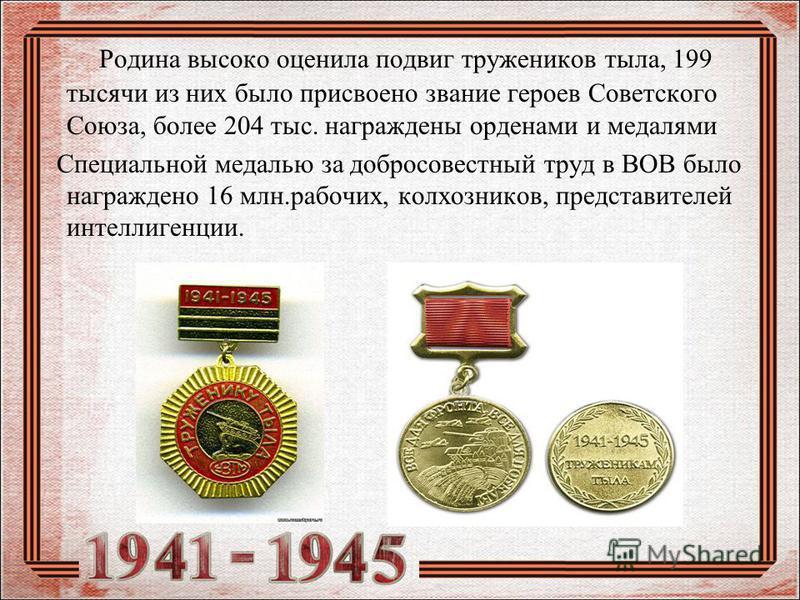 Родина высоко оценила подвиг тружеников тыла, 199 тысячи из них было присвоено звание героев Советского Союза, более 204 тыс. награждены орденами и медалями Специальной медалью за добросовестный труд в ВОВ было награждено 16 млн.рабочих, колхозников,
