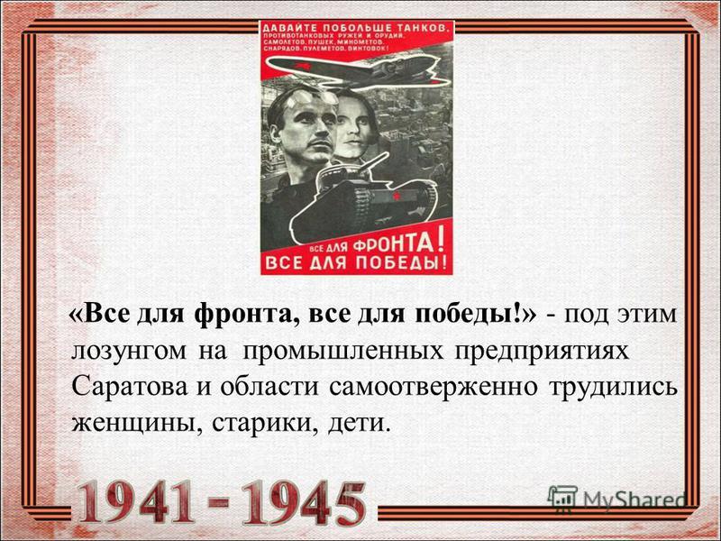 «Все для фронта, все для победы!» - под этим лозунгом на промышленных предприятиях Саратова и области самоотверженно трудились женщины, старики, дети.