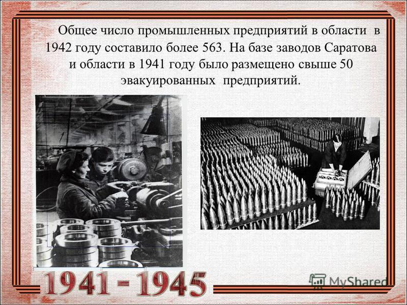Общее число промышленных предприятий в области в 1942 году составило более 563. На базе заводов Саратова и области в 1941 году было размещено свыше 50 эвакуированных предприятий.