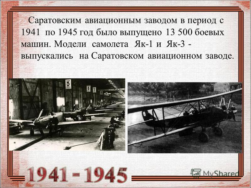 Саратовским авиационным заводом в период с 1941 по 1945 год было выпущено 13 500 боевых машин. Модели самолета Як-1 и Як-3 - выпускались на Саратовском авиационном заводе.