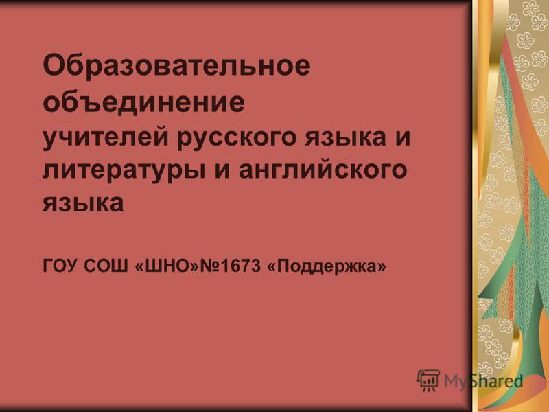Образовательное объединение учителей русского языка и литературы и английского языка ГОУ СОШ «ШНО»1673 «Поддержка»