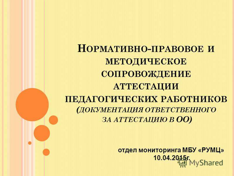 Н ОРМАТИВНО - ПРАВОВОЕ И МЕТОДИЧЕСКОЕ СОПРОВОЖДЕНИЕ АТТЕСТАЦИИ ПЕДАГОГИЧЕСКИХ РАБОТНИКОВ ( ДОКУМЕНТАЦИЯ ОТВЕТСТВЕННОГО ЗА АТТЕСТАЦИЮ В ОО) отдел мониторинга МБУ «РУМЦ» 10.04.2015 г.