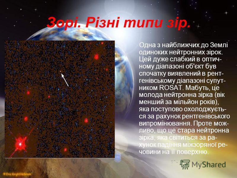 Одна з найближчих до Землі одиноких нейтронних зірок. Цей дуже слабкий в оптич- ному діапазоні об'єкт був спочатку виявлений в рент- генівському діапазоні супут- ником ROSAT. Мабуть, це молода нейтронна зірка (вік менший за мільйон років), яка поступ