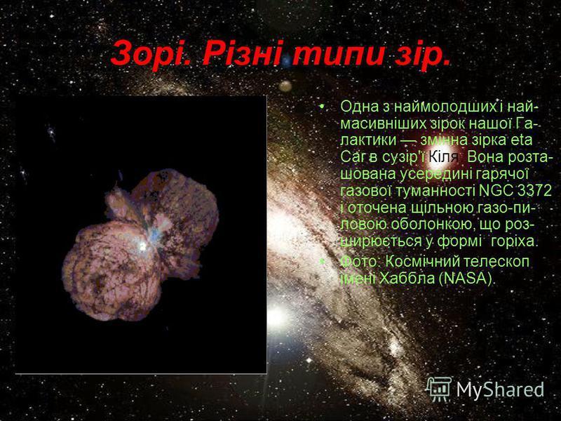 Зорі. Різні типи зір. Одна з наймолодших і най- масивніших зірок нашої Га- лактики змінна зірка eta Car в сузір'ї Кіля. Вона розта- шована усередині гарячої газової туманності NGC 3372 і оточена щільною газо-пи- ловою оболонкою, що роз- ширюється у ф