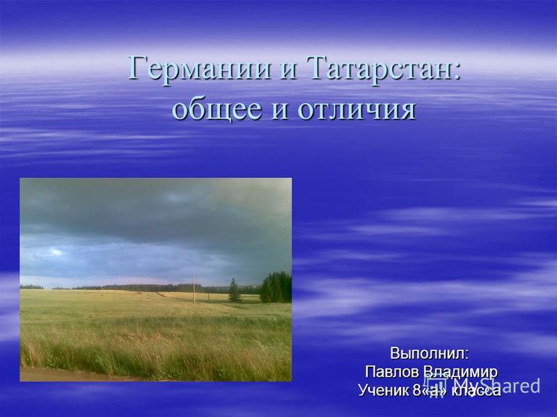 Германии и Татарстан: общее и отличия Выполнил: Павлов Владимир Павлов Владимир Ученик 8«а» класса