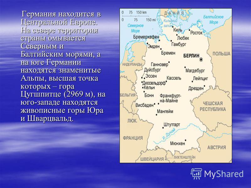 Германия находится в Центральной Европе. На севере территория страны омывается Северным и Балтийским морями, а на юге Германии находятся знаменитые Альпы, высшая точка которых – гора Цугшпитце (2969 м), на юго-западе находятся живописные горы Юра и Ш