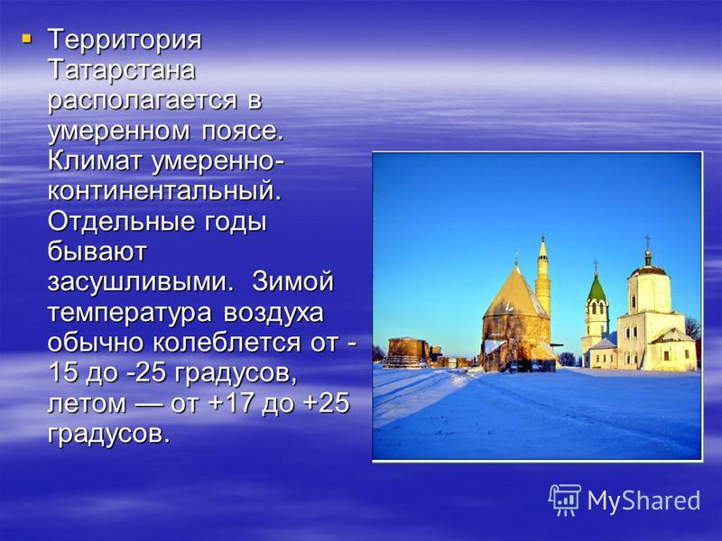 Территория Татарстана располагается в умеренном поясе. Климат умеренно- континентальный. Отдельные годы бывают засушливыми. Зимой температура воздуха обычно колеблется от - 15 до -25 градусов, летом от +17 до +25 градусов. Территория Татарстана распо