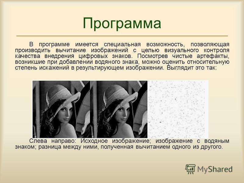 В программе имеется специальная возможность, позволяющая производить вычитание изображений с целью визуального контроля качества внедрения цифровых знаков. Посмотрев чистые артефакты, возникшие при добавлении водяного знака, можно оценить относительн