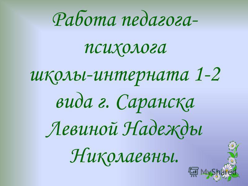 Работа педагога- психолога школы-интерната 1-2 вида г. Саранска Левиной Надежды Николаевны.