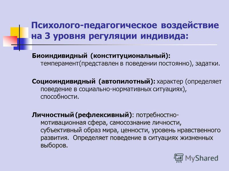 Психолого-педагогическое воздействие на 3 уровня регуляции индивида: Биоиндивидный (конституциональный): темперамент(представлен в поведении постоянно), задатки. Социоиндивидный (автопилотный): характер (определяет поведение в социально-нормативных с