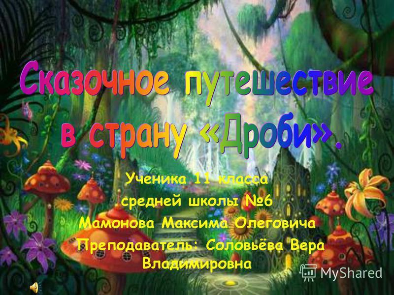 Ученика 11 класса средней школы 6 Мамонова Максима Олеговича Преподаватель: Соловьёва Вера Владимировна