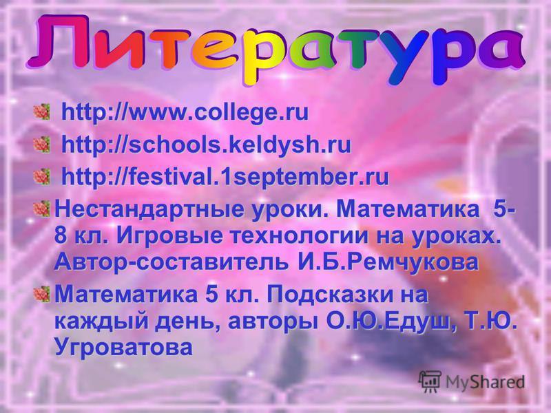 http://www.college.ru http://www.college.ru http://schools.keldysh.ru http://schools.keldysh.ru http://festival.1september.ru http://festival.1september.ru Нестандартные уроки. Математика 5- 8 кл. Игровые технологии на уроках. Автор-составитель И.Б.Р