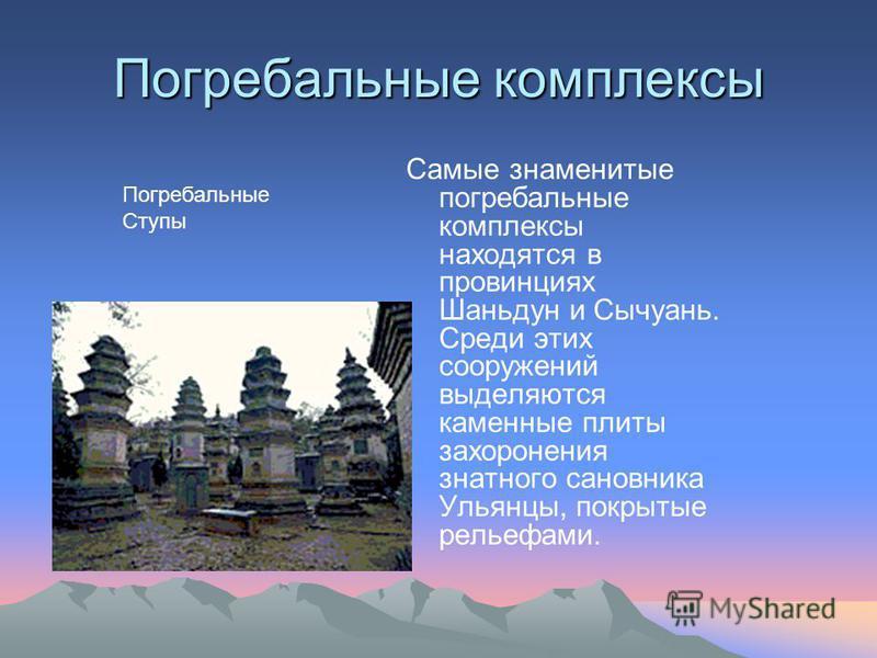 Погребальные комплексы Самые знаменитые погребальные комплексы находятся в провинциях Шаньдун и Сычуань. Среди этих сооружений выделяются каменные плиты захоронения знатного сановника Ульянцы, покрытые рельефами. Погребальные Ступы