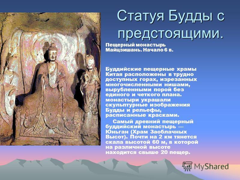 Статуя Будды с предстоящими. Пещерный монастырь Майцзишань. Начало 6 в. Буддийские пещерные храмы Китая расположены в трудно доступных горах, изрезанных многочисленными нишами, вырубленными порой без единого и четкого плана. монастыри украшали скульп