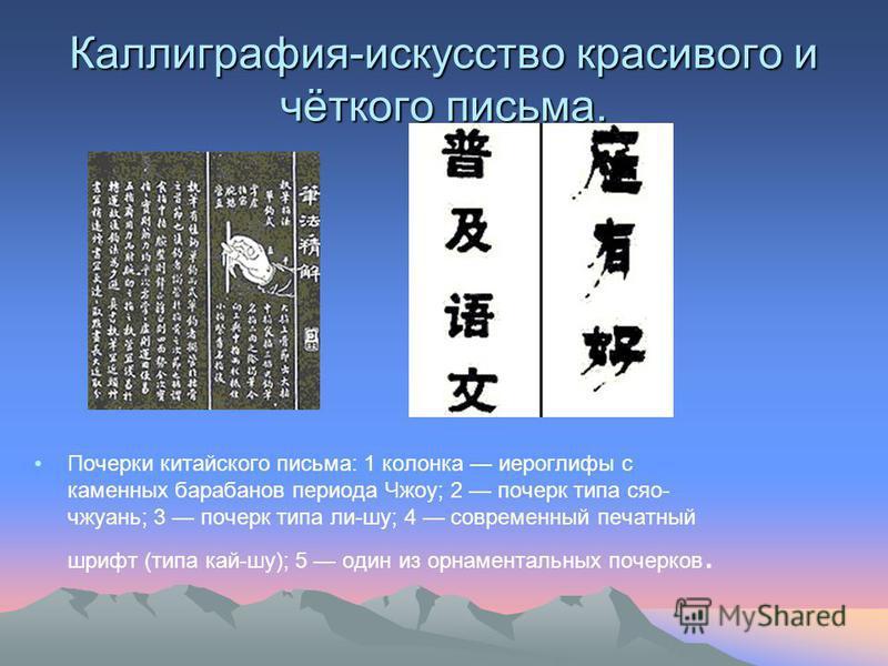 Каллиграфия-искусство красивого и чёткого письма. Почерки китайского письма: 1 колонка иероглифы с каменных барабанов периода Чжоу; 2 почерк типа сяо- чжуань; 3 почерк типа ли-шуй; 4 современный печатный шрифт (типа кай-шуй); 5 один из орнаментальных