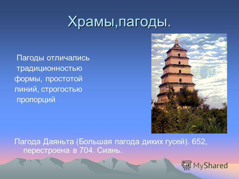 Храмы,пагоды. Пагоды отличались традиционностью формы, простотой линий, строгостью пропорций Пагода Даяньта (Большая пагода диких гусей). 652, перестроена в 704. Сиань.