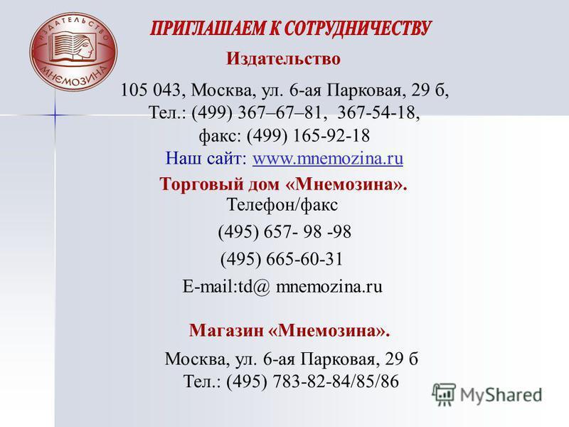 Телефон/факс (495) 657- 98 -98 (495) 665-60-31 E-mail:td@ mnemozina.ru Издательство 105 043, Москва, ул. 6-ая Парковая, 29 б, Тел.: (499) 367–67–81, 367-54-18, факс: (499) 165-92-18 Наш сайт: www.mnemozina.ruwww.mnemozina.ru Торговый дом «Мнемозина».